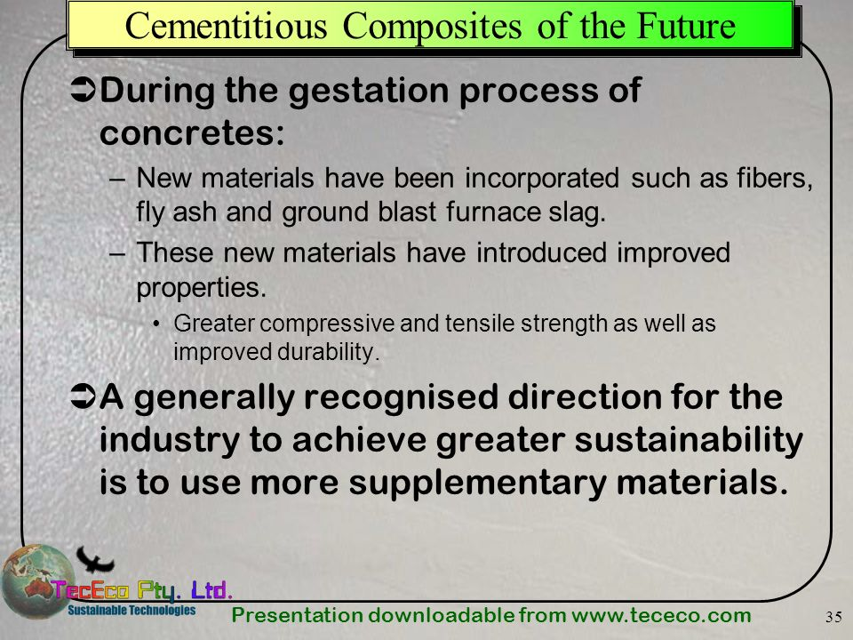 Presentation downloadable from www.tececo.com 35 Cementitious Composites of the Future During the gestation process of concretes: –New materials have