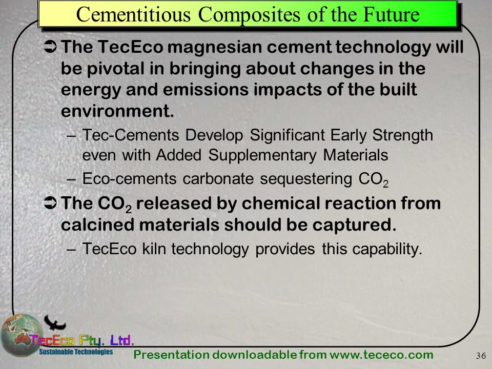 Presentation downloadable from www.tececo.com 36 Cementitious Composites of the Future The TecEco magnesian cement technology will be pivotal in bring