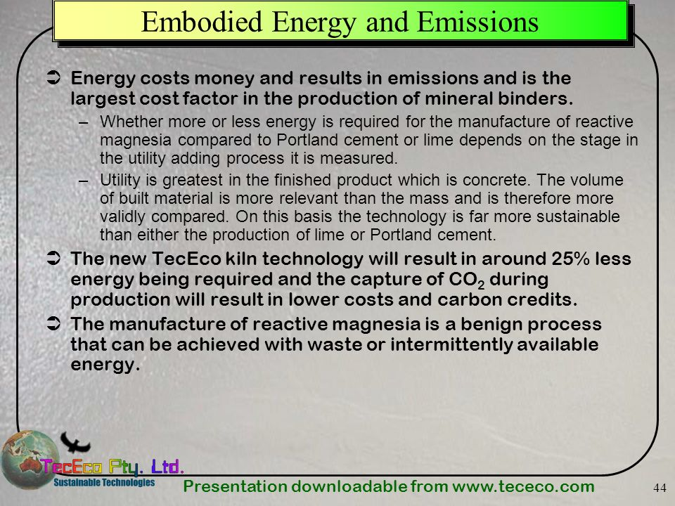 Presentation downloadable from www.tececo.com 44 Embodied Energy and Emissions Energy costs money and results in emissions and is the largest cost fac