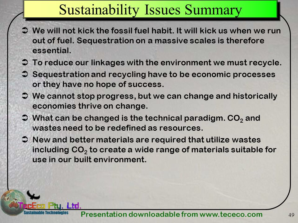 Presentation downloadable from www.tececo.com 49 Sustainability Issues Summary We will not kick the fossil fuel habit. It will kick us when we run out