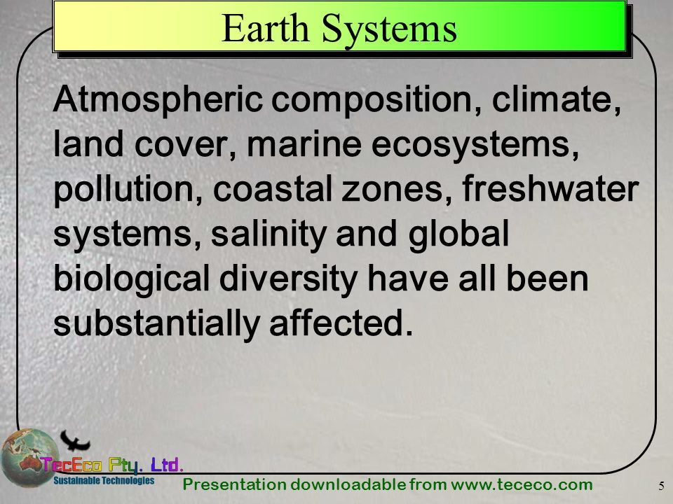 Presentation downloadable from www.tececo.com 5 Earth Systems Atmospheric composition, climate, land cover, marine ecosystems, pollution, coastal zone