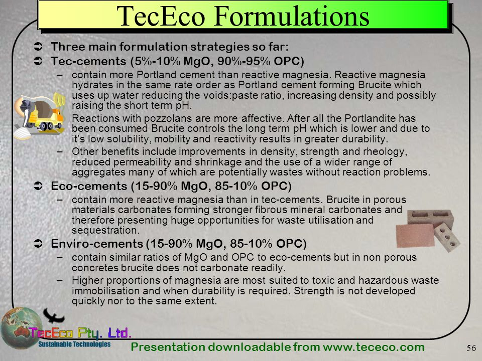 Presentation downloadable from www.tececo.com 56 TecEco Formulations Three main formulation strategies so far: Tec-cements (5%-10% MgO, 90%-95% OPC) –