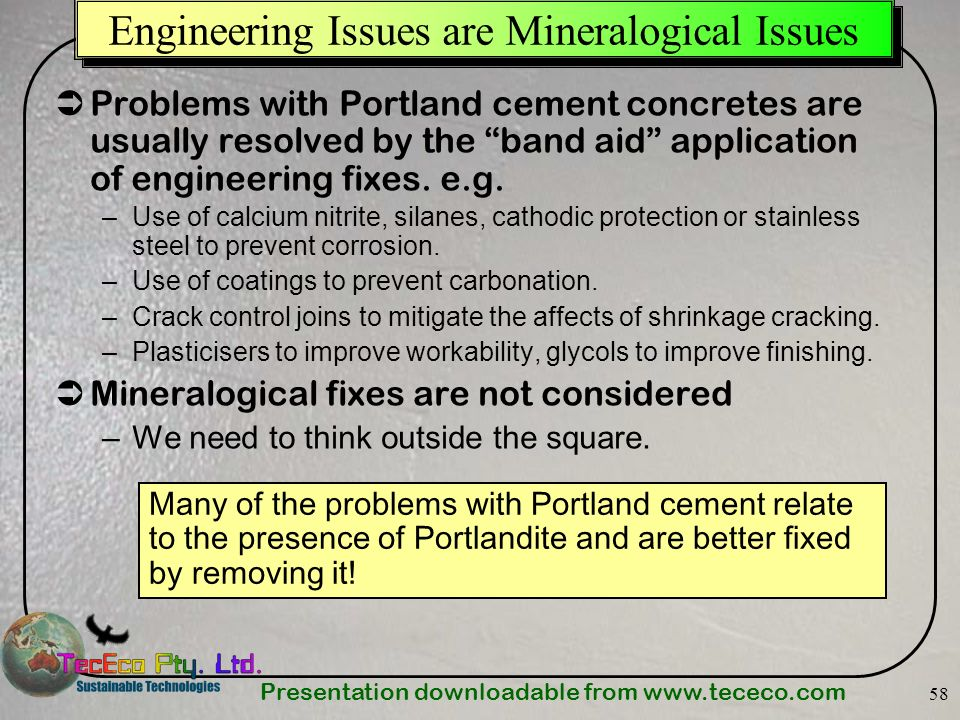 Presentation downloadable from www.tececo.com 58 Engineering Issues are Mineralogical Issues Problems with Portland cement concretes are usually resol