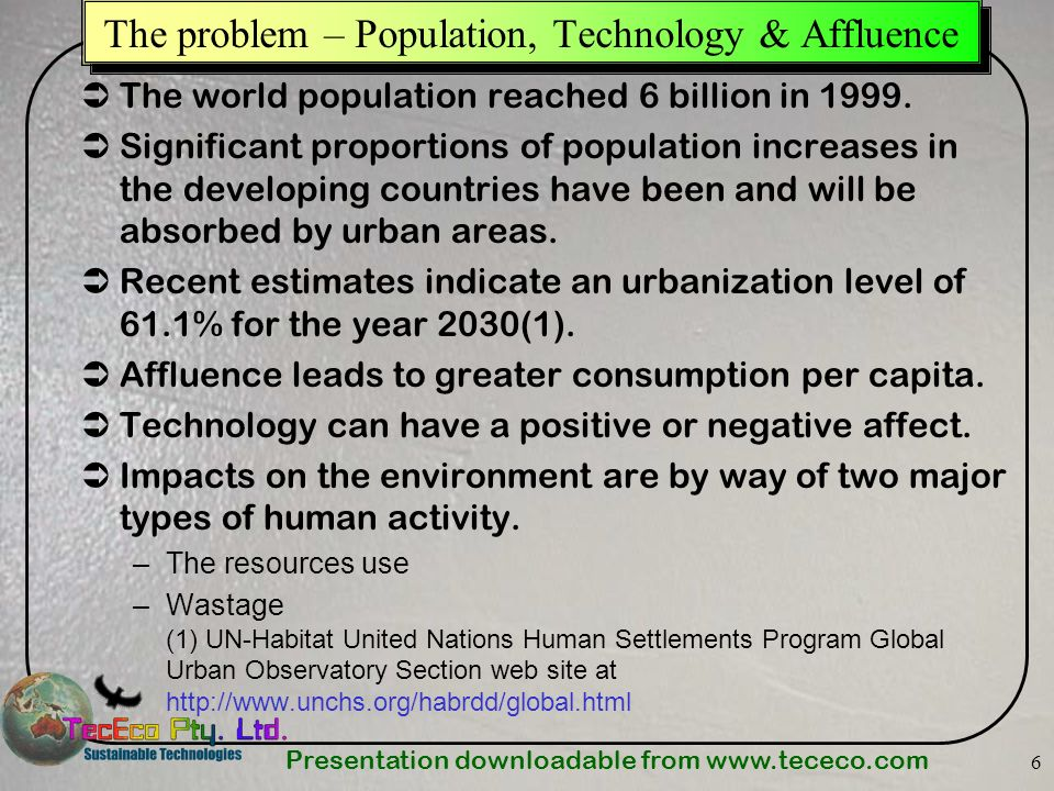 Presentation downloadable from www.tececo.com 6 The problem – Population, Technology & Affluence The world population reached 6 billion in 1999. Signi