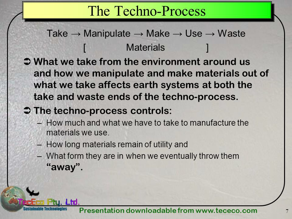 Presentation downloadable from www.tececo.com 7 The Techno-Process Take Manipulate Make Use Waste [ Materials ] What we take from the environment arou