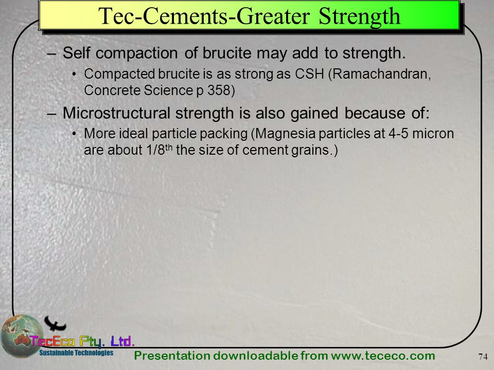 Presentation downloadable from www.tececo.com 74 Tec-Cements-Greater Strength –Self compaction of brucite may add to strength. Compacted brucite is as