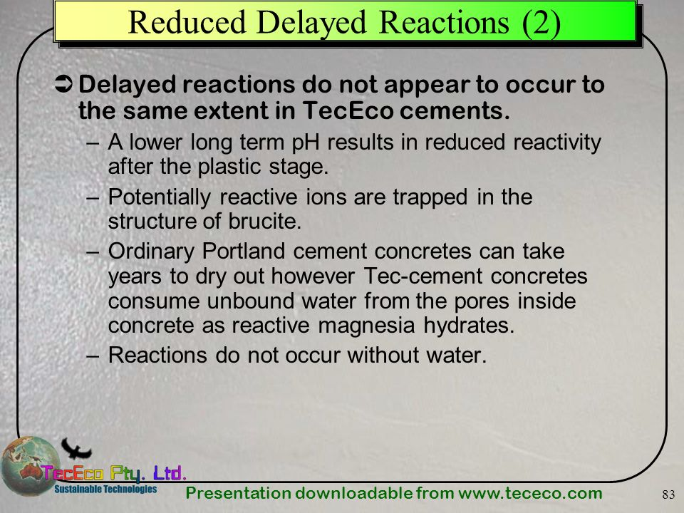 Presentation downloadable from www.tececo.com 83 Reduced Delayed Reactions (2) Delayed reactions do not appear to occur to the same extent in TecEco c