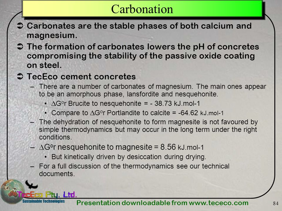 Presentation downloadable from www.tececo.com 84 Carbonation Carbonates are the stable phases of both calcium and magnesium. The formation of carbonat