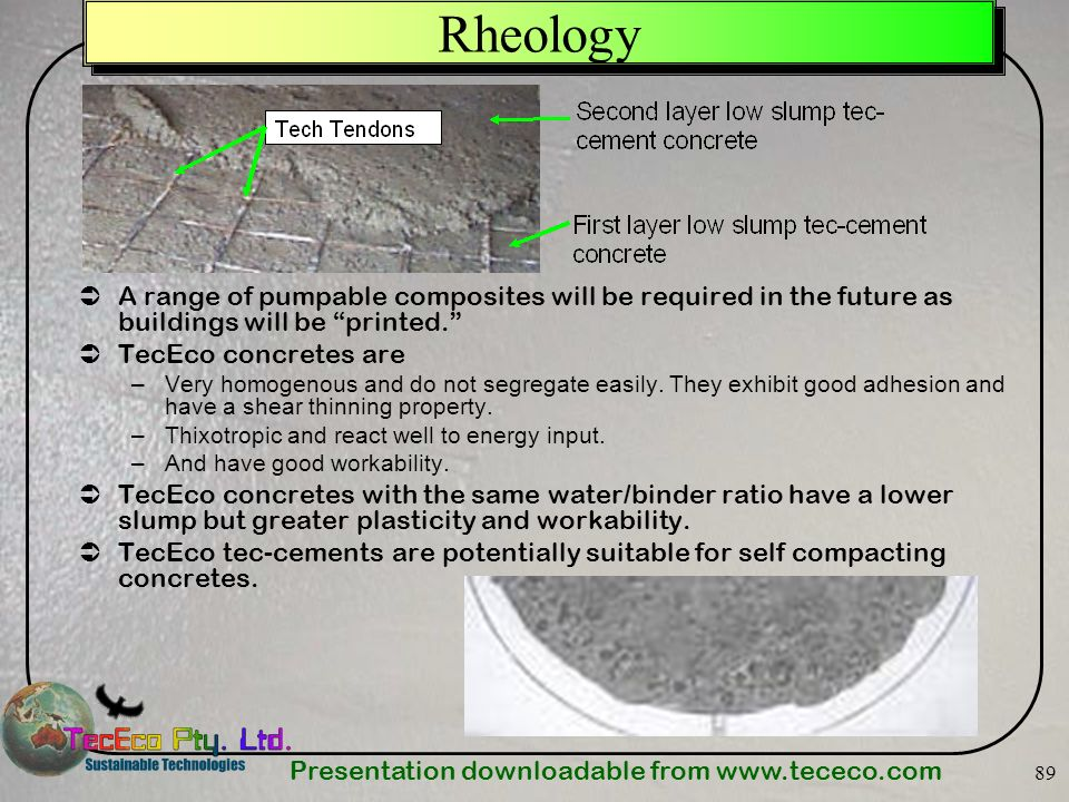 Presentation downloadable from www.tececo.com 89 Rheology A range of pumpable composites will be required in the future as buildings will be printed.