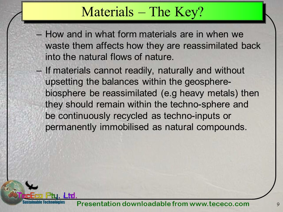 Presentation downloadable from www.tececo.com 9 Materials – The Key? –How and in what form materials are in when we waste them affects how they are re