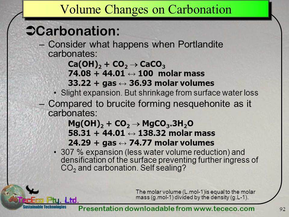 Presentation downloadable from www.tececo.com 92 Volume Changes on Carbonation Carbonation: –Consider what happens when Portlandite carbonates: Ca(OH)