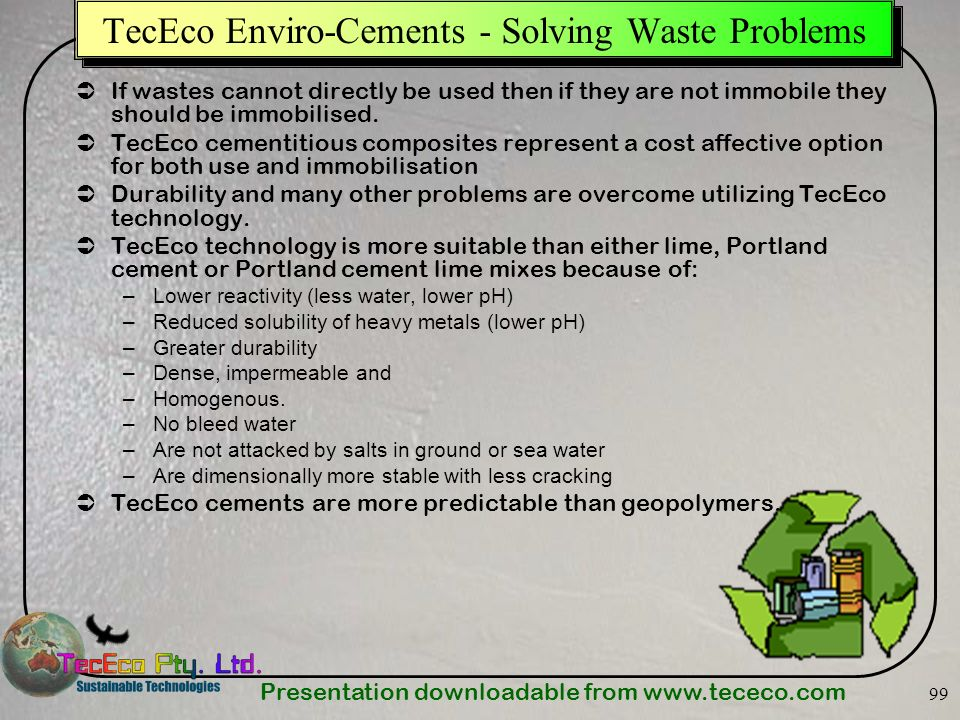 Presentation downloadable from www.tececo.com 99 TecEco Enviro-Cements - Solving Waste Problems If wastes cannot directly be used then if they are not