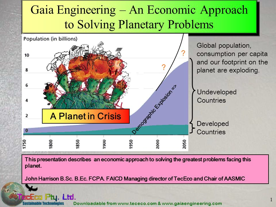 Downloadable from www.tececo.com & www.gaiaengineering.com 1 Gaia Engineering – An Economic Approach to Solving Planetary Problems Developed Countries Undeveloped Countries Global population, consumption per capita and our footprint on the planet are exploding.