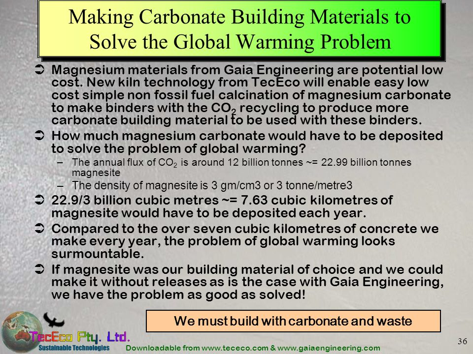 Downloadable from www.tececo.com & www.gaiaengineering.com 36 Making Carbonate Building Materials to Solve the Global Warming Problem Magnesium materials from Gaia Engineering are potential low cost.