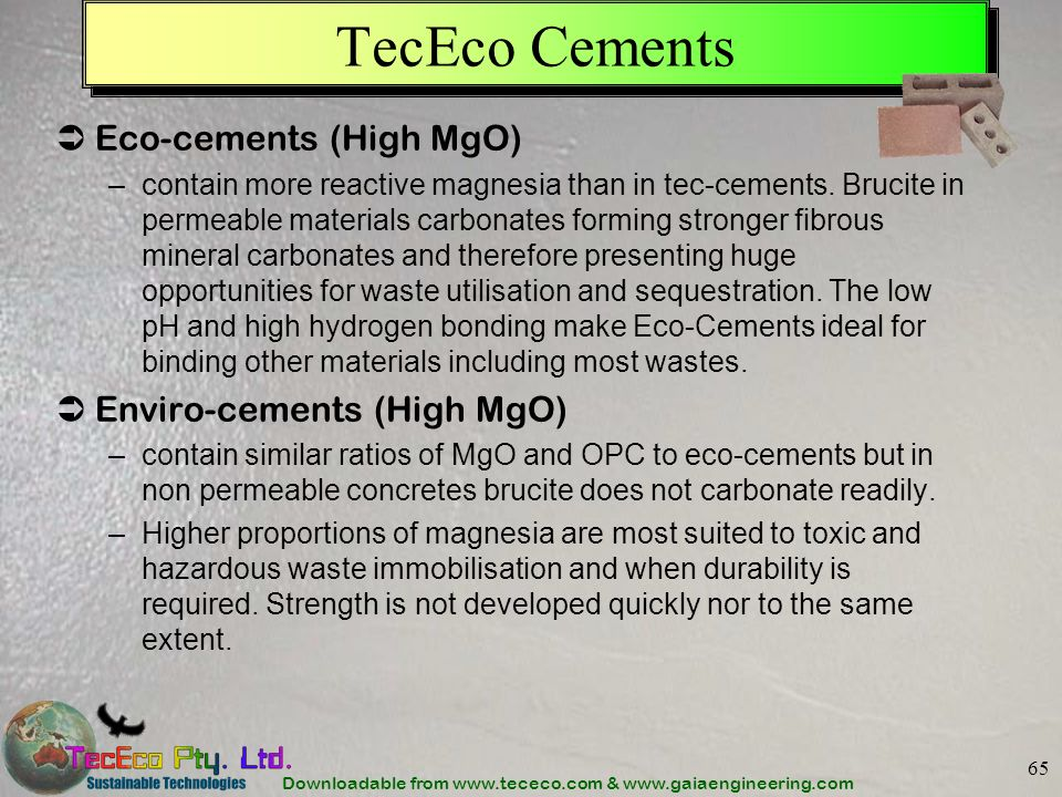 Downloadable from www.tececo.com & www.gaiaengineering.com 65 TecEco Cements Eco-cements (High MgO) –contain more reactive magnesia than in tec-cements.