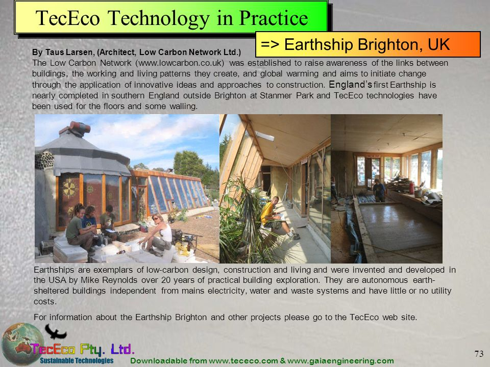 Downloadable from www.tececo.com & www.gaiaengineering.com 73 TecEco Technology in Practice By Taus Larsen, (Architect, Low Carbon Network Ltd.) The Low Carbon Network (www.lowcarbon.co.uk) was established to raise awareness of the links between buildings, the working and living patterns they create, and global warming and aims to initiate change through the application of innovative ideas and approaches to construction.