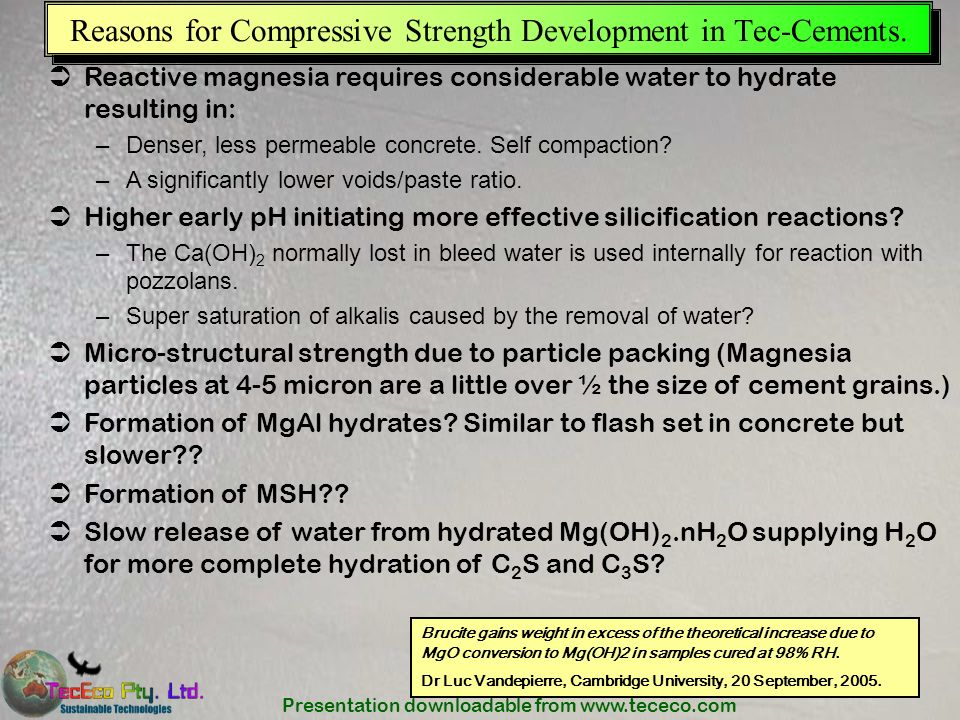 Presentation downloadable from www.tececo.com Reasons for Compressive Strength Development in Tec-Cements. Reactive magnesia requires considerable wat