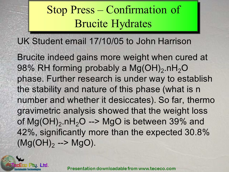 Presentation downloadable from www.tececo.com Stop Press – Confirmation of Brucite Hydrates UK Student email 17/10/05 to John Harrison Brucite indeed
