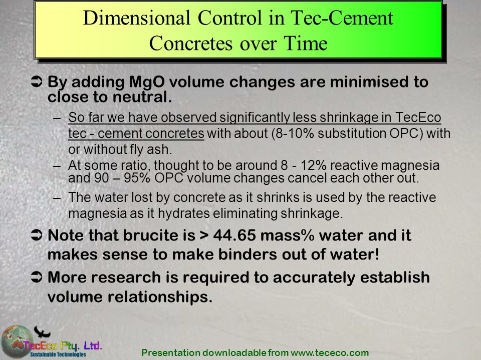 Presentation downloadable from www.tececo.com Dimensional Control in Tec-Cement Concretes over Time By adding MgO volume changes are minimised to clos