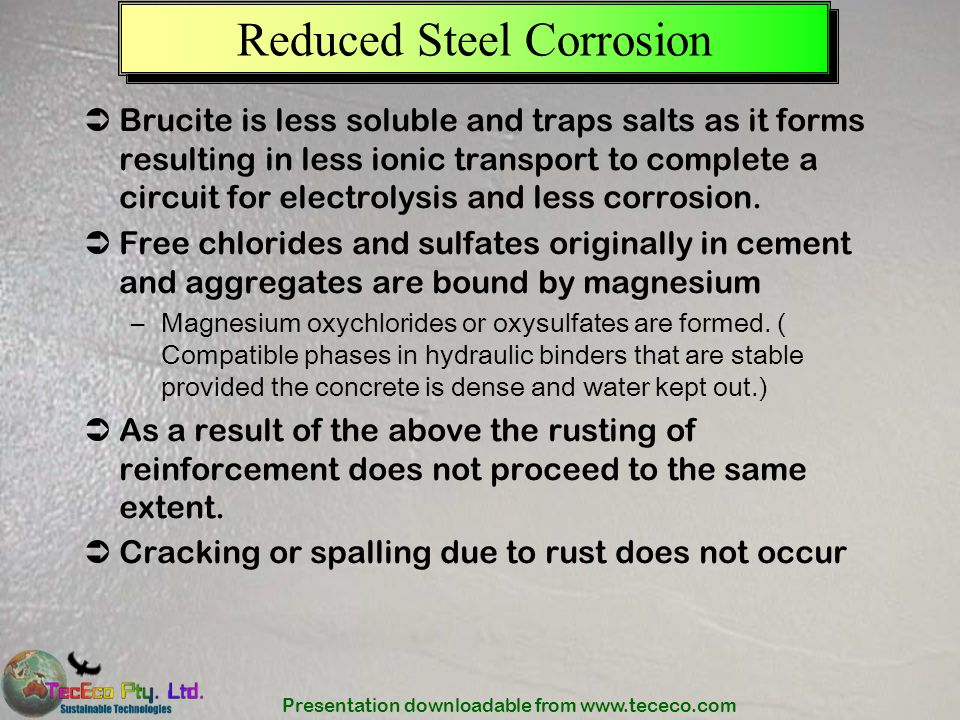 Presentation downloadable from www.tececo.com Reduced Steel Corrosion Brucite is less soluble and traps salts as it forms resulting in less ionic tran
