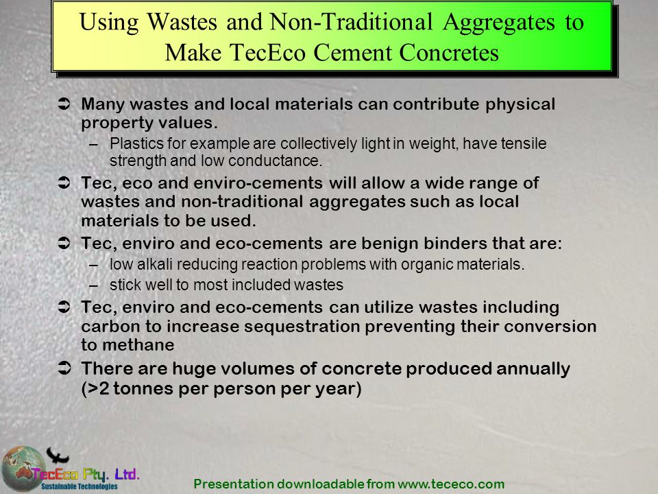 Presentation downloadable from www.tececo.com Using Wastes and Non-Traditional Aggregates to Make TecEco Cement Concretes Many wastes and local materi
