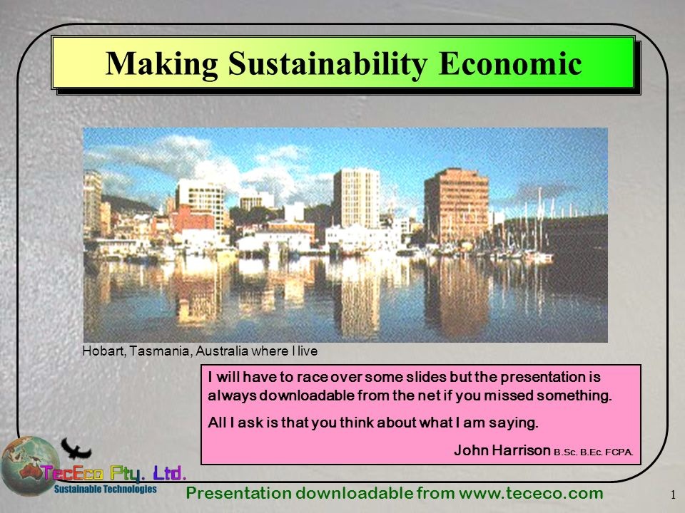 Presentation downloadable from   1 Making Sustainability Economic Hobart, Tasmania, Australia where I live I will have to race over some slides but the presentation is always downloadable from the net if you missed something.