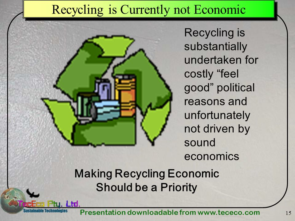 Presentation downloadable from   15 Recycling is Currently not Economic Recycling is substantially undertaken for costly feel good political reasons and unfortunately not driven by sound economics Making Recycling Economic Should be a Priority