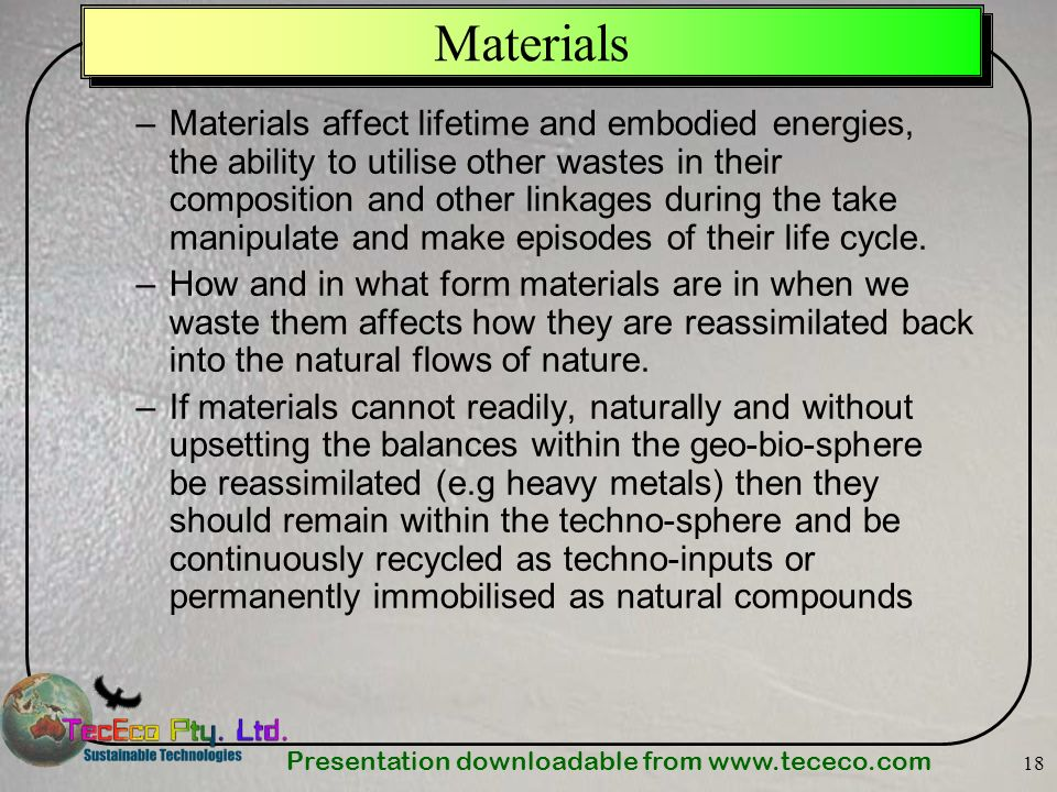 Presentation downloadable from   18 Materials –Materials affect lifetime and embodied energies, the ability to utilise other wastes in their composition and other linkages during the take manipulate and make episodes of their life cycle.