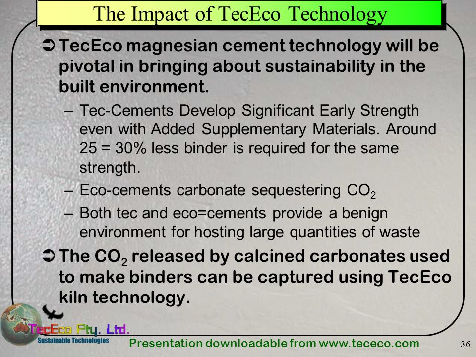 Presentation downloadable from   36 The Impact of TecEco Technology TecEco magnesian cement technology will be pivotal in bringing about sustainability in the built environment.