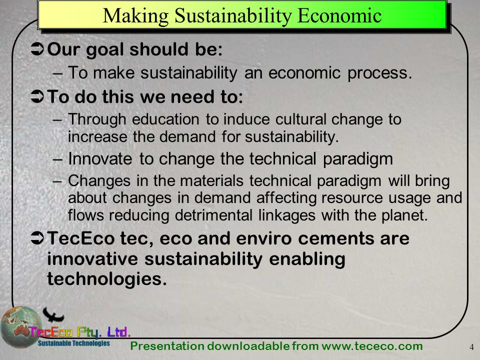 Presentation downloadable from   4 Making Sustainability Economic Our goal should be: –To make sustainability an economic process.