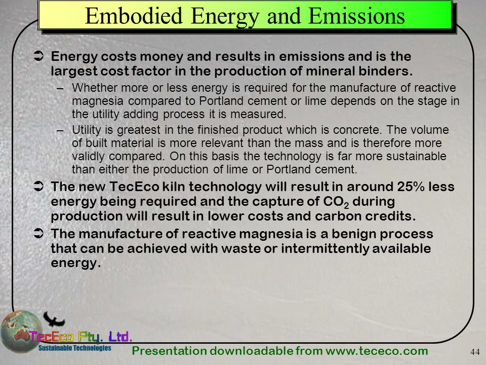 Presentation downloadable from   44 Embodied Energy and Emissions Energy costs money and results in emissions and is the largest cost factor in the production of mineral binders.