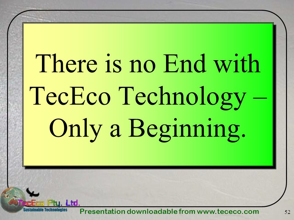 Presentation downloadable from   52 There is no End with TecEco Technology – Only a Beginning.
