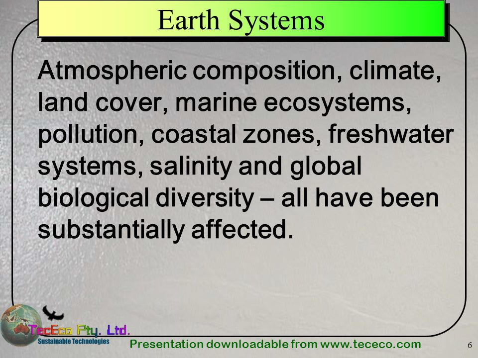 Presentation downloadable from   6 Earth Systems Atmospheric composition, climate, land cover, marine ecosystems, pollution, coastal zones, freshwater systems, salinity and global biological diversity – all have been substantially affected.