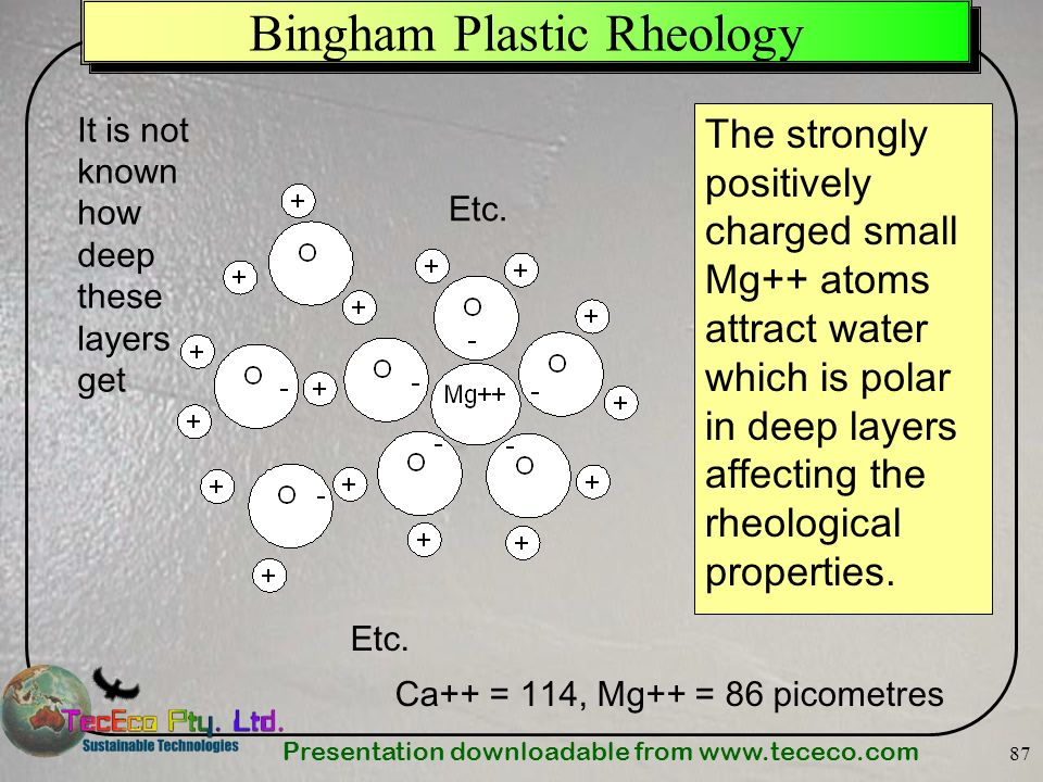 Presentation downloadable from   87 Bingham Plastic Rheology The strongly positively charged small Mg++ atoms attract water which is polar in deep layers affecting the rheological properties.