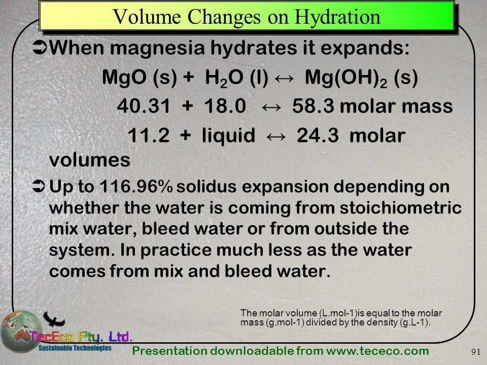 Presentation downloadable from   91 When magnesia hydrates it expands: MgO (s) + H 2 O (l) Mg(OH) 2 (s) molar mass liquid 24.3 molar volumes Up to % solidus expansion depending on whether the water is coming from stoichiometric mix water, bleed water or from outside the system.