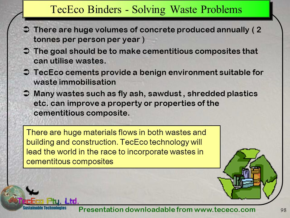 Presentation downloadable from   98 TecEco Binders - Solving Waste Problems There are huge volumes of concrete produced annually ( 2 tonnes per person per year ) The goal should be to make cementitious composites that can utilise wastes.