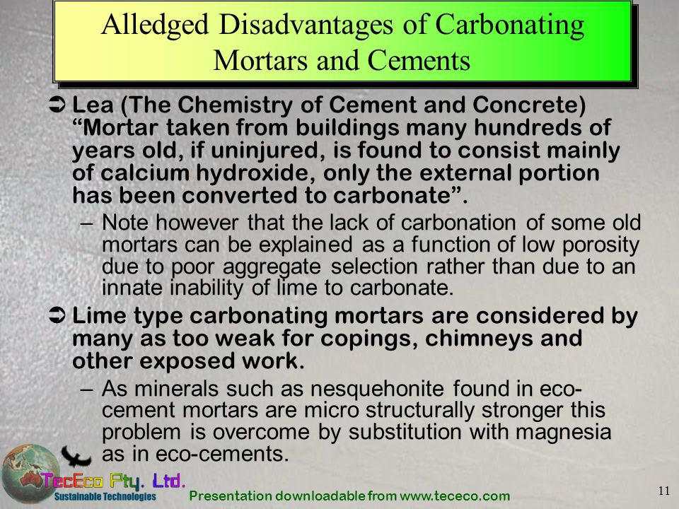 Presentation downloadable from www.tececo.com 11 Alledged Disadvantages of Carbonating Mortars and Cements Lea (The Chemistry of Cement and Concrete)