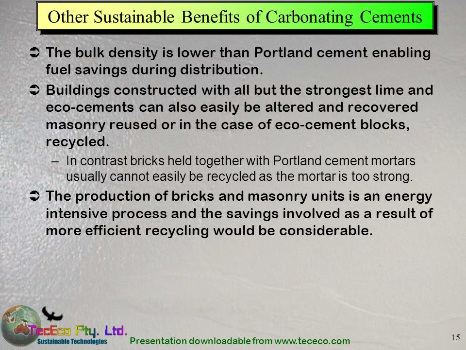 Presentation downloadable from www.tececo.com 15 Other Sustainable Benefits of Carbonating Cements The bulk density is lower than Portland cement enab