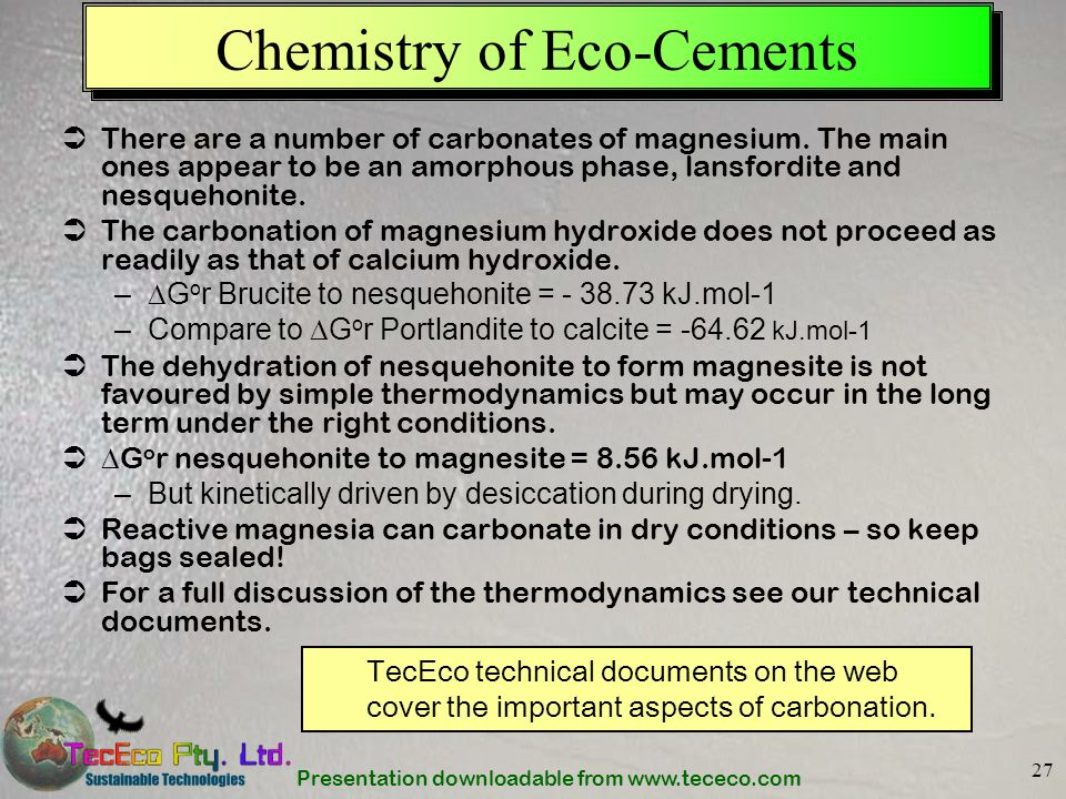 Presentation downloadable from www.tececo.com 27 Chemistry of Eco-Cements There are a number of carbonates of magnesium. The main ones appear to be an