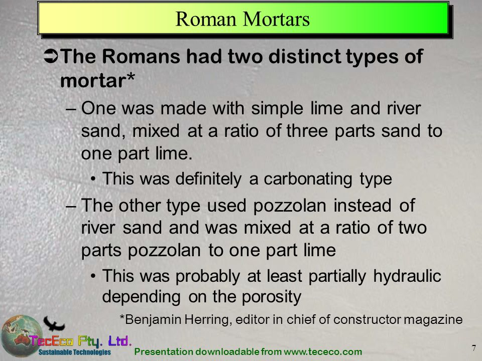 Presentation downloadable from www.tececo.com 7 Roman Mortars The Romans had two distinct types of mortar* –One was made with simple lime and river sa
