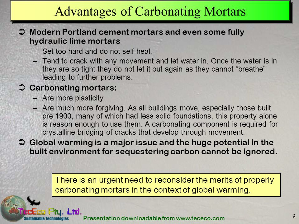 Presentation downloadable from www.tececo.com 9 Advantages of Carbonating Mortars Modern Portland cement mortars and even some fully hydraulic lime mo