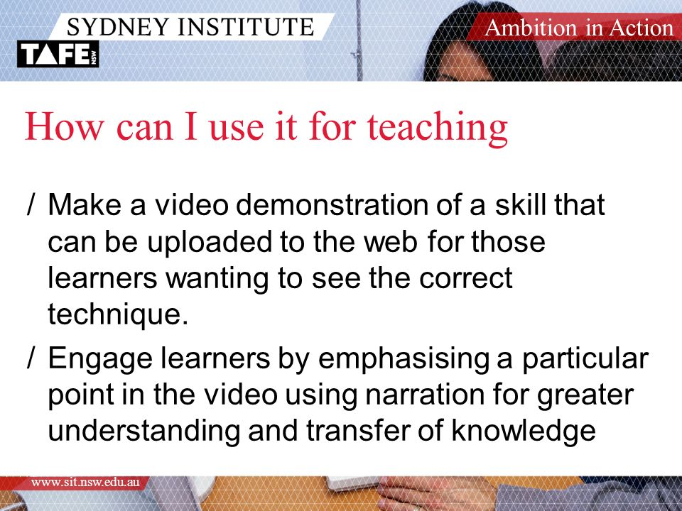 Ambition in Action www.sit.nsw.edu.au How can I use it for teaching /Make a video demonstration of a skill that can be uploaded to the web for those learners wanting to see the correct technique.