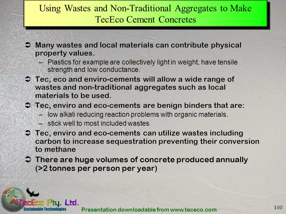 Presentation downloadable from www.tececo.com 100 Using Wastes and Non-Traditional Aggregates to Make TecEco Cement Concretes Many wastes and local ma