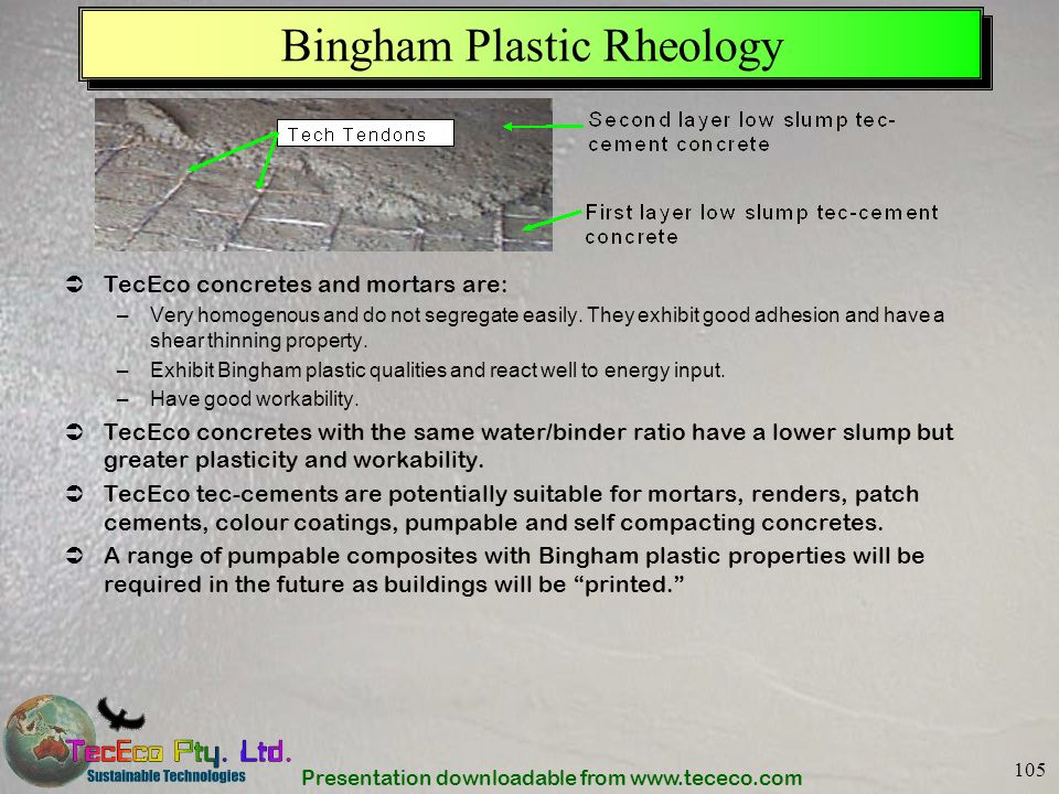 Presentation downloadable from www.tececo.com 105 Bingham Plastic Rheology TecEco concretes and mortars are: –Very homogenous and do not segregate eas