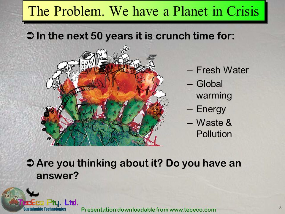 Presentation downloadable from www.tececo.com 2 The Problem. We have a Planet in Crisis –Fresh Water –Global warming –Energy –Waste & Pollution In the