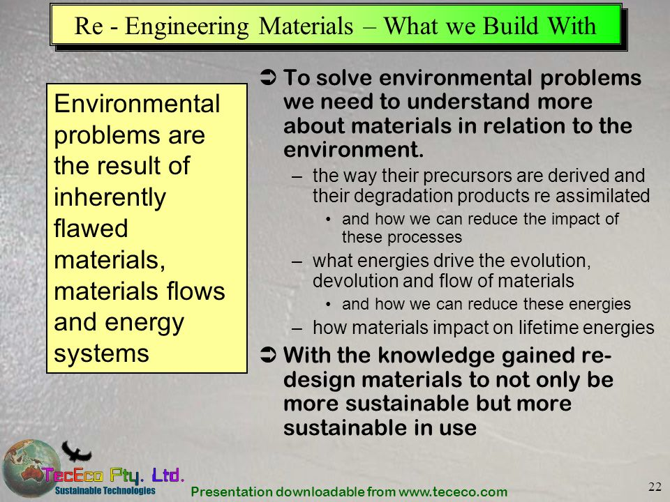 Presentation downloadable from www.tececo.com 22 Re - Engineering Materials – What we Build With To solve environmental problems we need to understand