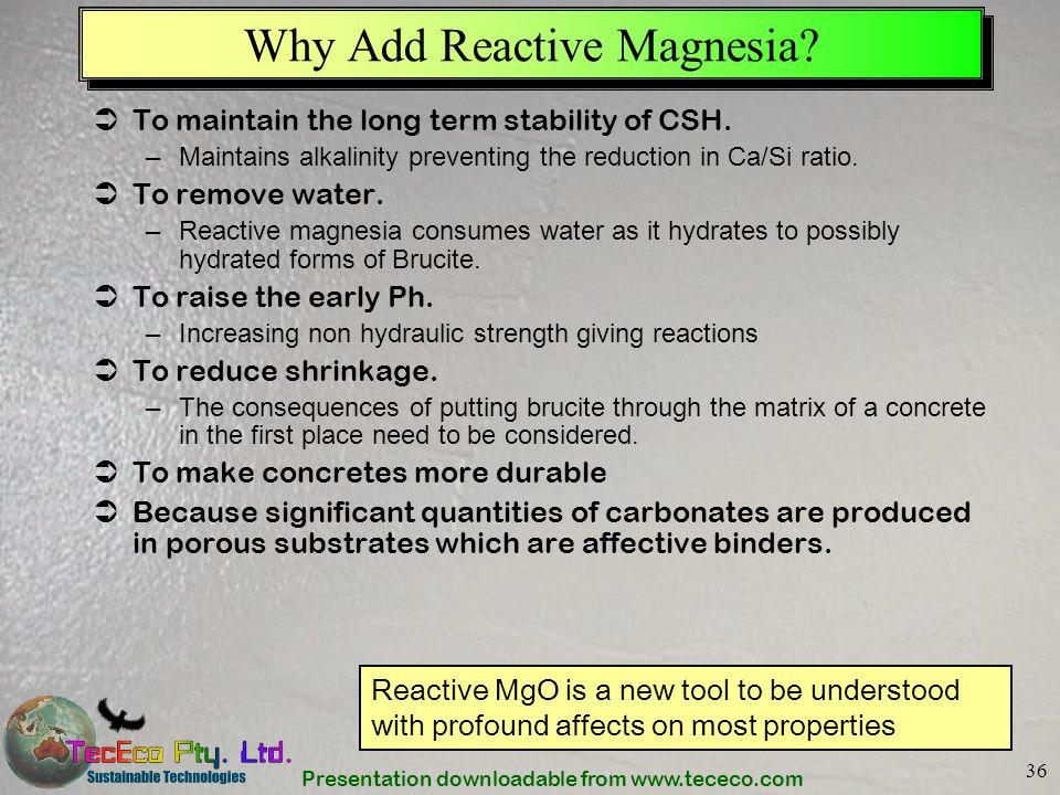 Presentation downloadable from www.tececo.com 36 Why Add Reactive Magnesia? To maintain the long term stability of CSH. –Maintains alkalinity preventi