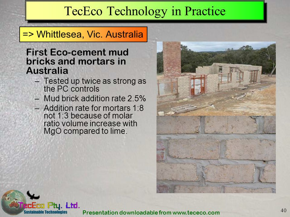 Presentation downloadable from www.tececo.com 40 TecEco Technology in Practice First Eco-cement mud bricks and mortars in Australia –Tested up twice a