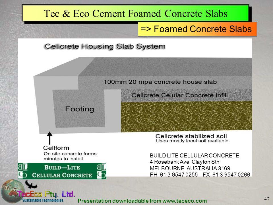 Presentation downloadable from www.tececo.com 47 Tec & Eco Cement Foamed Concrete Slabs BUILD LITE CELLULAR CONCRETE 4 Rosebank Ave Clayton Sth MELBOURNE AUSTRALIA 3169 PH 61 3 9547 0255 FX 61 3 9547 0266 => Foamed Concrete Slabs