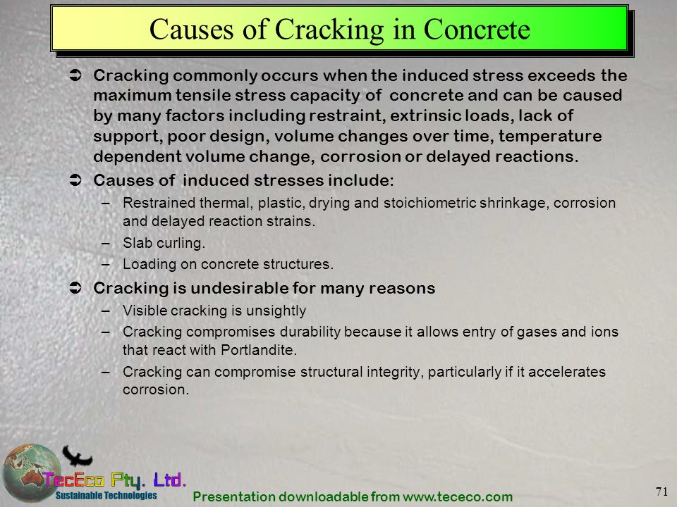 Presentation downloadable from www.tececo.com 71 Causes of Cracking in Concrete Cracking commonly occurs when the induced stress exceeds the maximum t